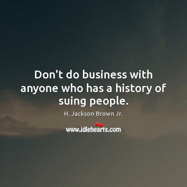 Don't do business with anyone who has a history of suing people. H. Jackson Brown Jr. Picture Quote
