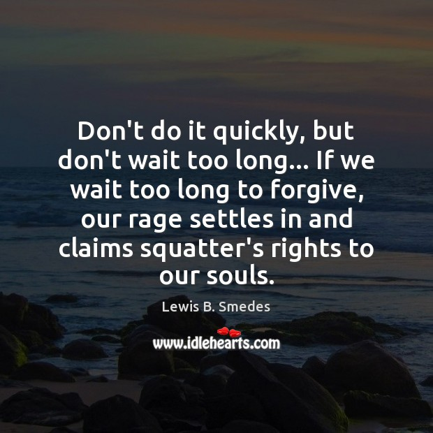 Don't do it quickly, but don't wait too long… If we wait Lewis B. Smedes Picture Quote