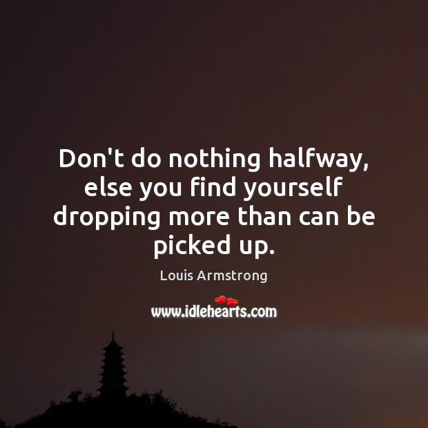 Don't do nothing halfway, else you find yourself dropping more than can be picked up. Image