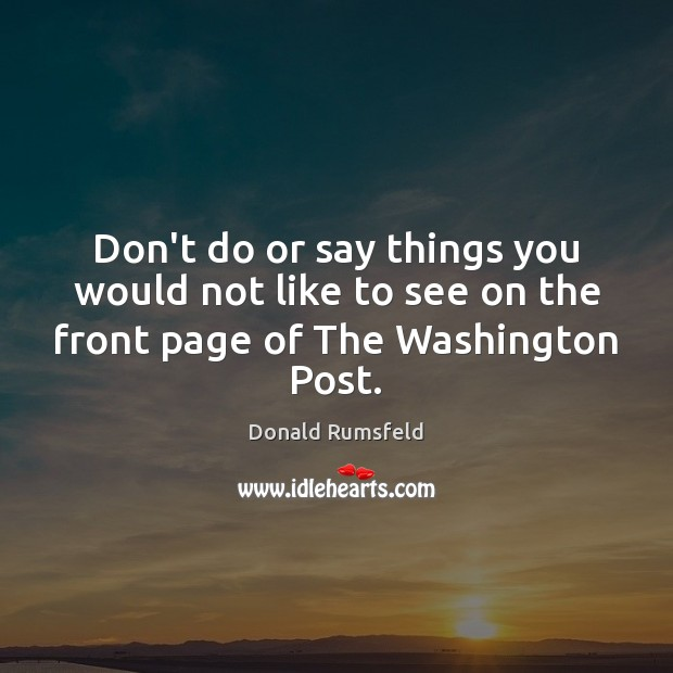 Don't do or say things you would not like to see on the front page of The Washington Post. Donald Rumsfeld Picture Quote