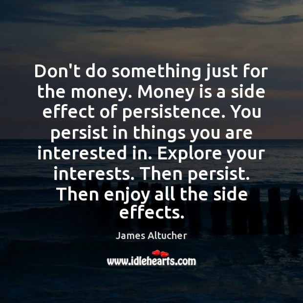 Don't do something just for the money. Money is a side effect James Altucher Picture Quote