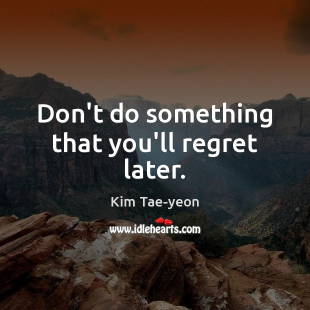 Dont Do Something That Youll Regret Later