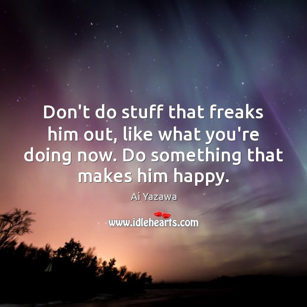 Don't do stuff that freaks him out, like what you're doing now. Ai Yazawa Picture Quote