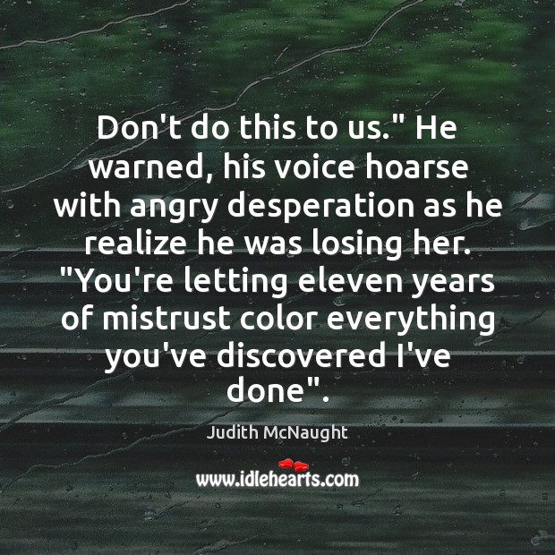 """Don't do this to us."""" He warned, his voice hoarse with angry Judith McNaught Picture Quote"""