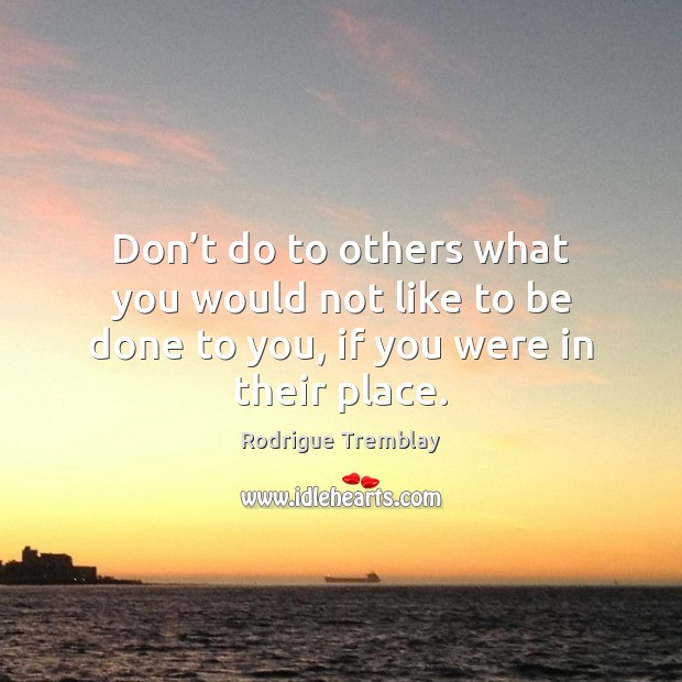 Don't do to others what you would not like to be Rodrigue Tremblay Picture Quote