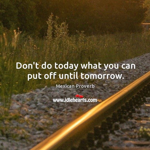 Image, Don't do today what you can put off until tomorrow.