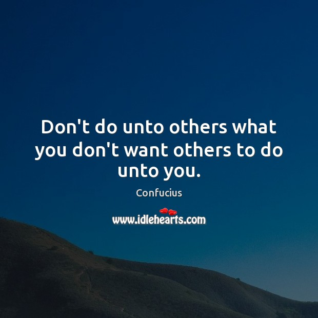 Don't do unto others what you don't want others to do unto you. Confucius Picture Quote