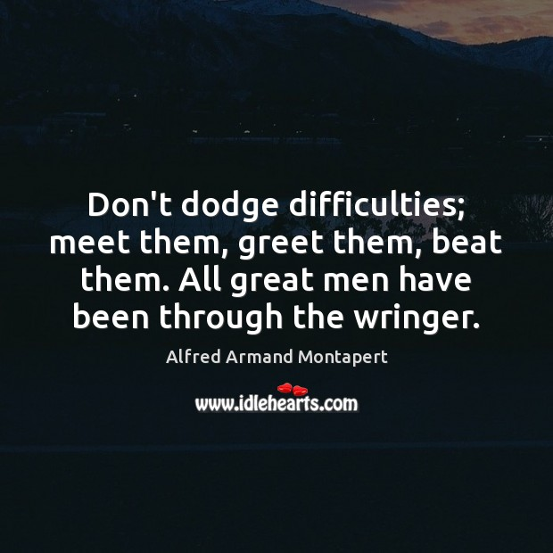 Don't dodge difficulties; meet them, greet them, beat them. All great men Alfred Armand Montapert Picture Quote