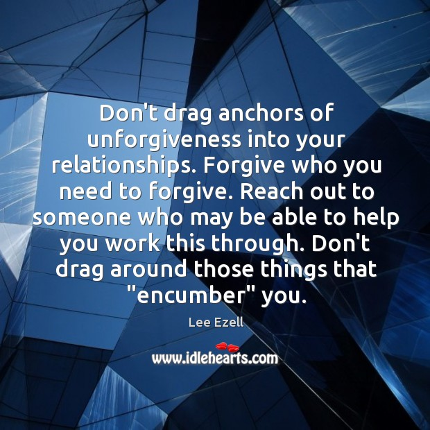 Don't drag anchors of unforgiveness into your relationships. Forgive who you need Image