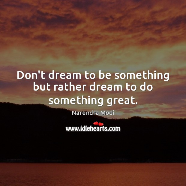 Image, Don't dream to be something but rather dream to do something great.