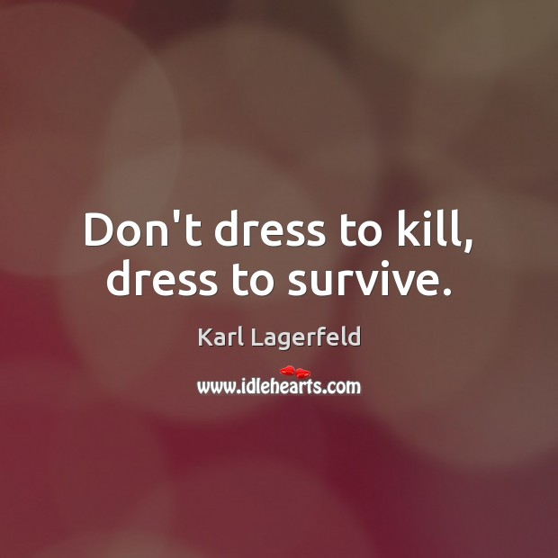 Don't dress to kill, dress to survive. Karl Lagerfeld Picture Quote