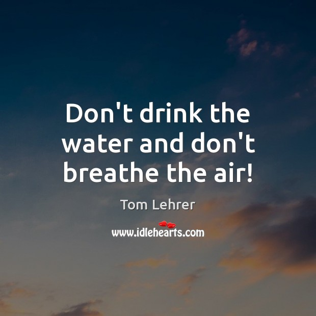 Don't drink the water and don't breathe the air! Tom Lehrer Picture Quote