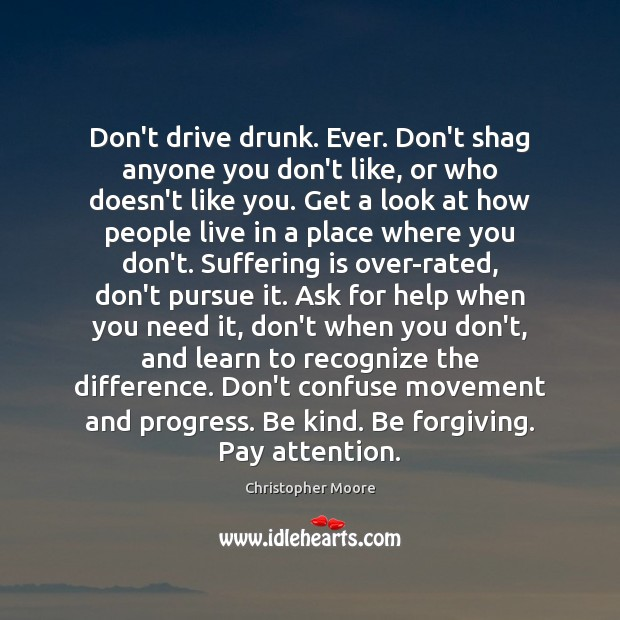 Don't drive drunk. Ever. Don't shag anyone you don't like, or who Christopher Moore Picture Quote