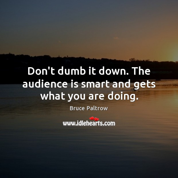 Image, Don't dumb it down. The audience is smart and gets what you are doing.