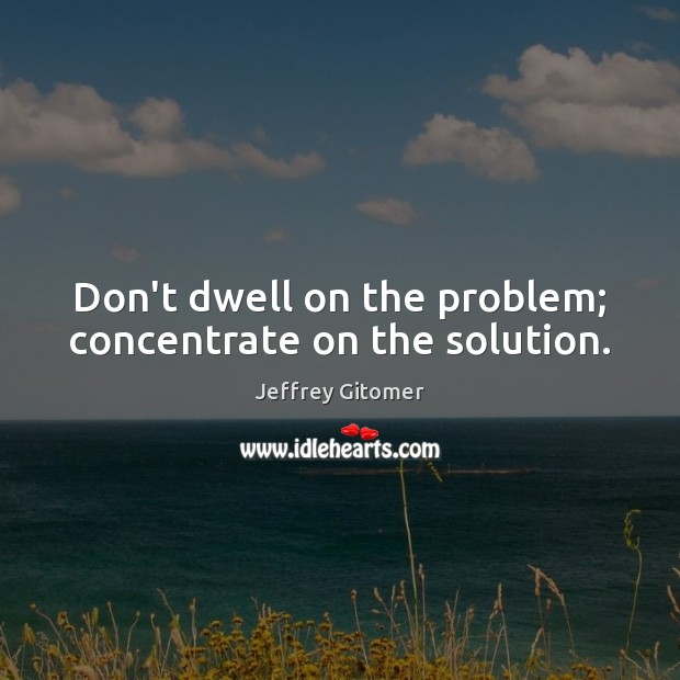 Don't dwell on the problem; concentrate on the solution. Jeffrey Gitomer Picture Quote