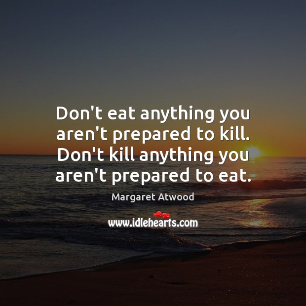 Image, Don't eat anything you aren't prepared to kill. Don't kill anything you