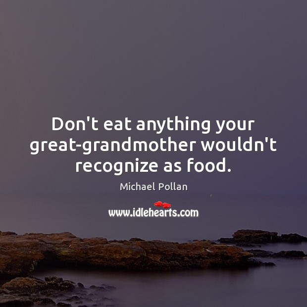 Image, Don't eat anything your great-grandmother wouldn't recognize as food.