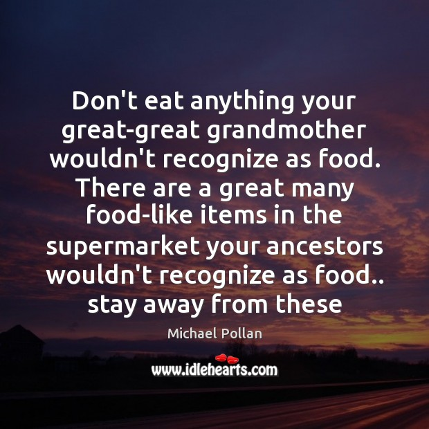 Image, Don't eat anything your great-great grandmother wouldn't recognize as food. There are