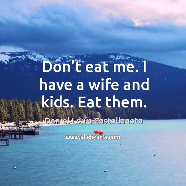 Don't eat me. I have a wife and kids. Eat them. Image