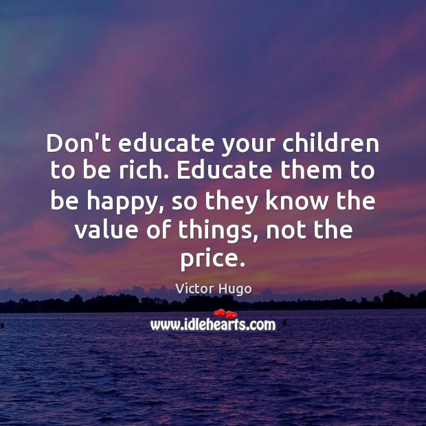 Don't educate your children to be rich. Educate them to be happy, Victor Hugo Picture Quote