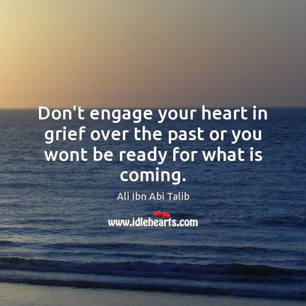 Image, Don't engage your heart in grief over the past or you wont be ready for what is coming.