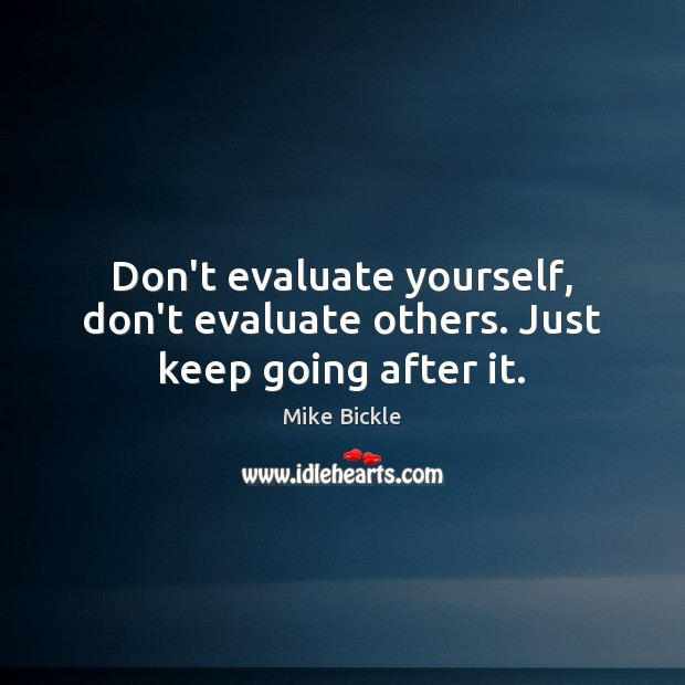 Image, Don't evaluate yourself, don't evaluate others. Just keep going after it.