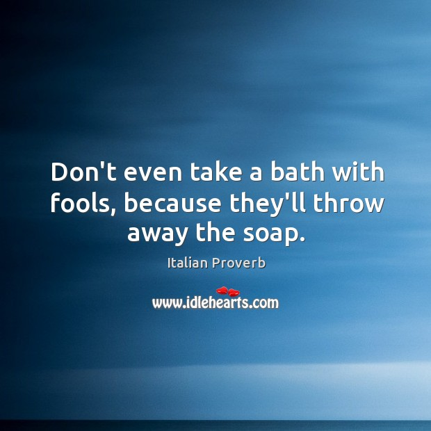 Image, Don't even take a bath with fools, because they'll throw away the soap.