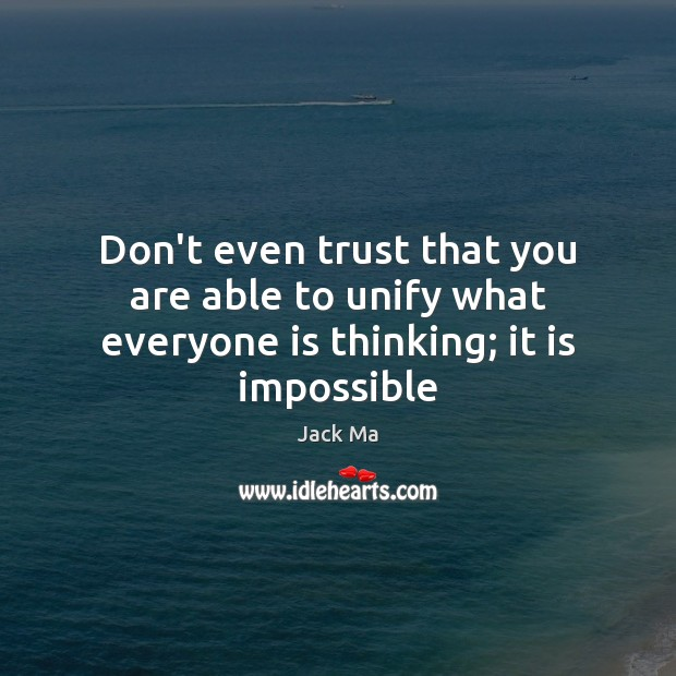 Don't even trust that you are able to unify what everyone is thinking; it is impossible Jack Ma Picture Quote
