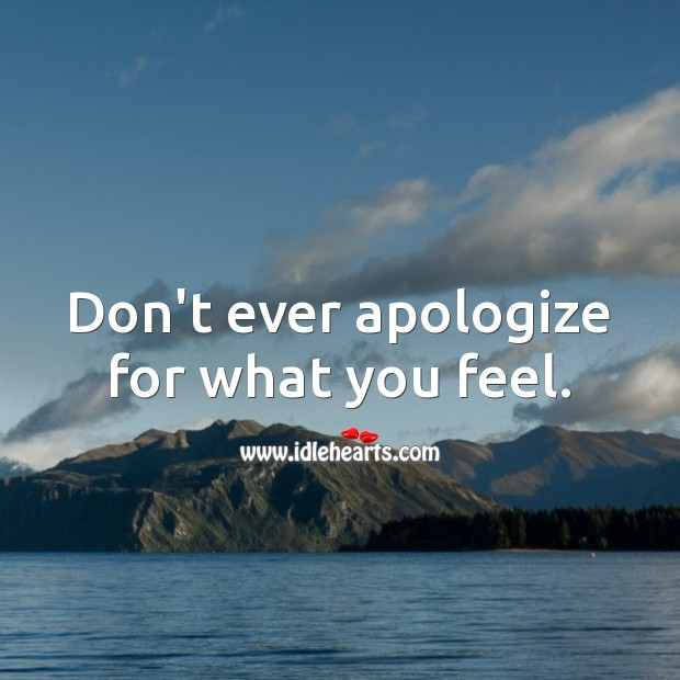 Don't ever apologize for what you feel. Apology Quotes Image
