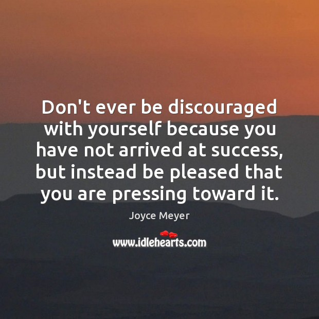 Don't ever be discouraged with yourself because you have not arrived at Joyce Meyer Picture Quote