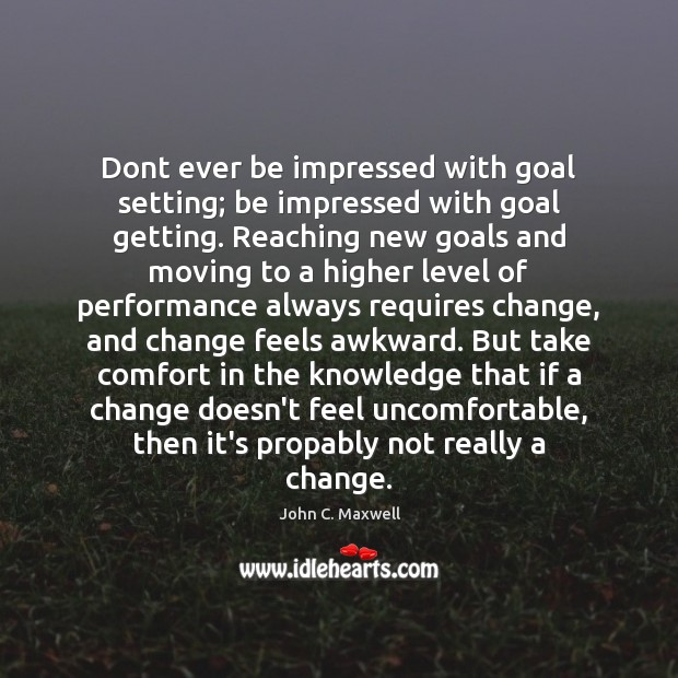 Dont ever be impressed with goal setting; be impressed with goal getting. John C. Maxwell Picture Quote