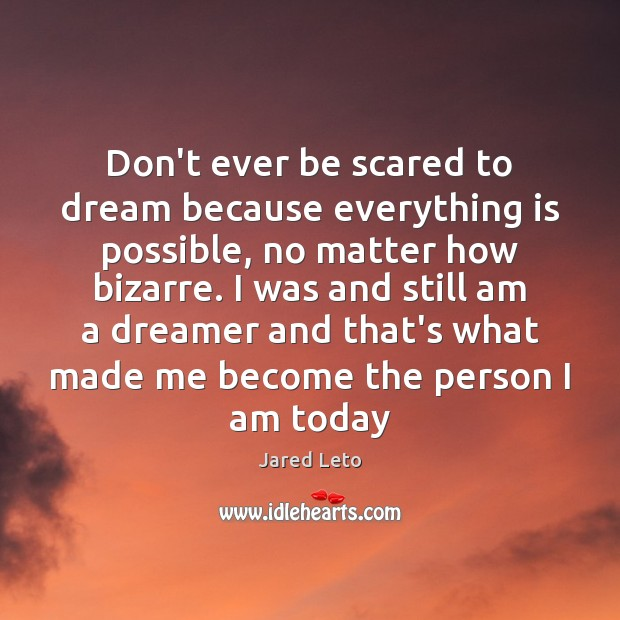 Don't ever be scared to dream because everything is possible, no matter Dream Quotes Image