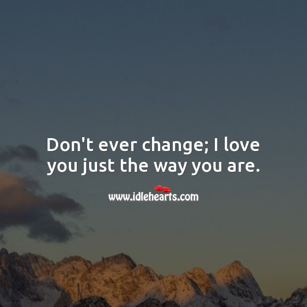 Don't ever change; I love you just the way you are. I Love You Quotes Image