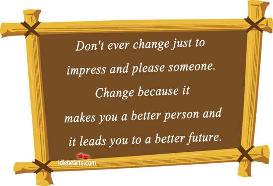 Don't Ever Change Just To Impress And Please Someone.