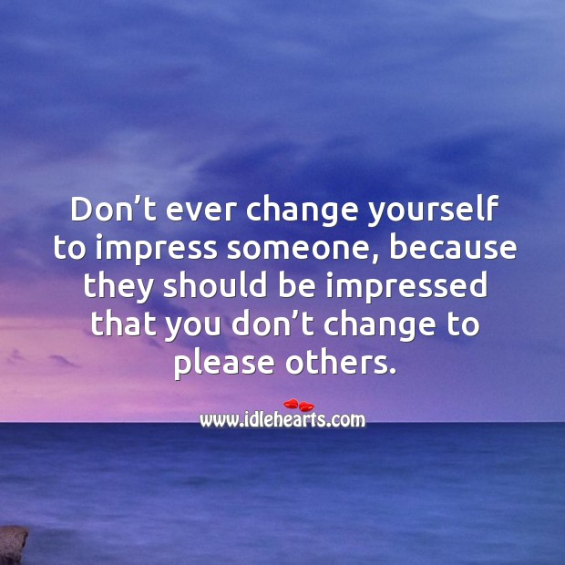Don't ever change yourself to impress someone, because they should be impressed that you don't change to please others. Image