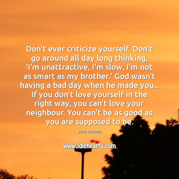 Image, Don't ever criticize yourself. Don't go around all day long thinking, 'I'm
