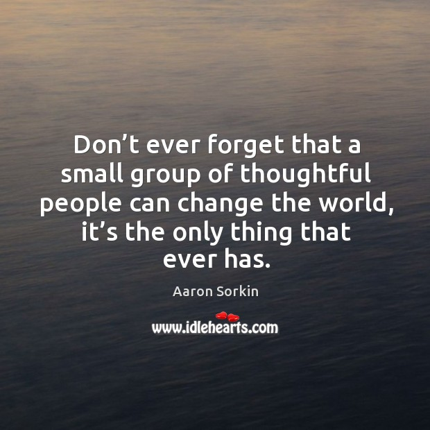 Don't ever forget that a small group of thoughtful people can change the world, it's the only thing that ever has. Image