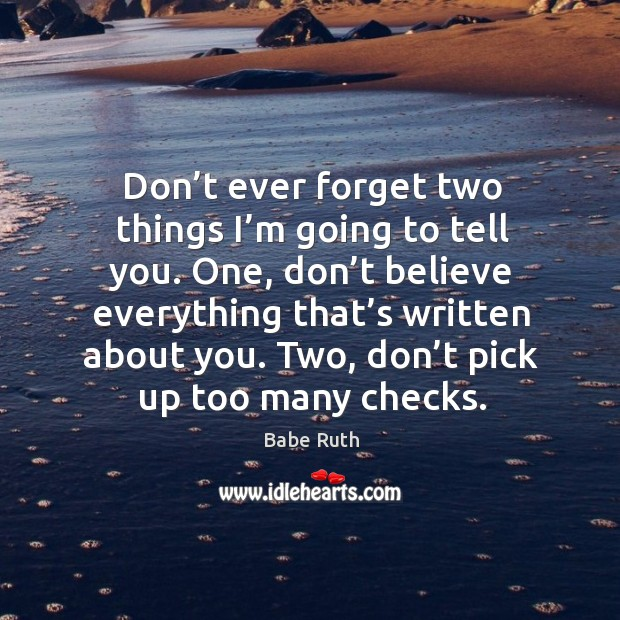 Don't ever forget two things I'm going to tell you. One, don't believe everything Babe Ruth Picture Quote