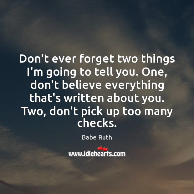 Don't ever forget two things I'm going to tell you. One, don't Babe Ruth Picture Quote