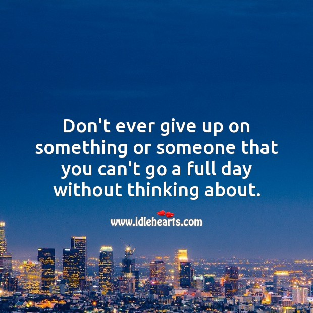 Don't ever give up on something or someone that you can't go a full day without thinking about. Love Quotes Image