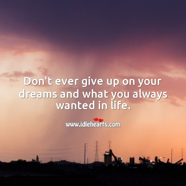 Don't ever give up on your dreams and what you always wanted in life. Never Give Up Quotes Image