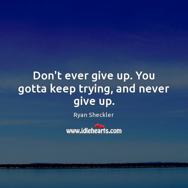 Don't ever give up. You gotta keep trying, and never give up. Ryan Sheckler Picture Quote