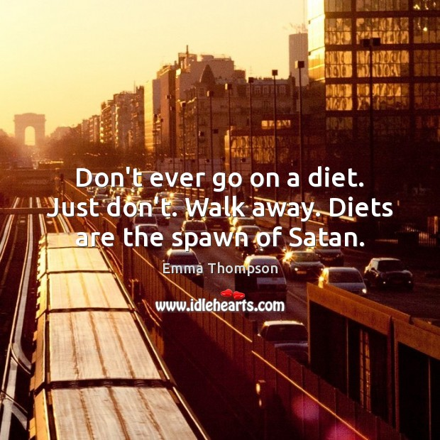 Image, Don't ever go on a diet. Just don't. Walk away. Diets are the spawn of Satan.