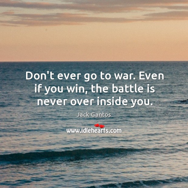 Don't ever go to war. Even if you win, the battle is never over inside you. Image