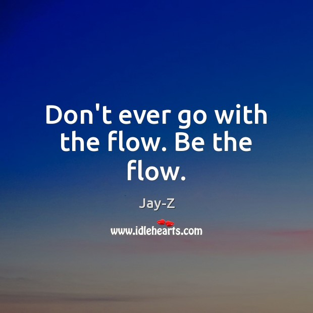 Don't ever go with the flow. Be the flow. Jay-Z Picture Quote
