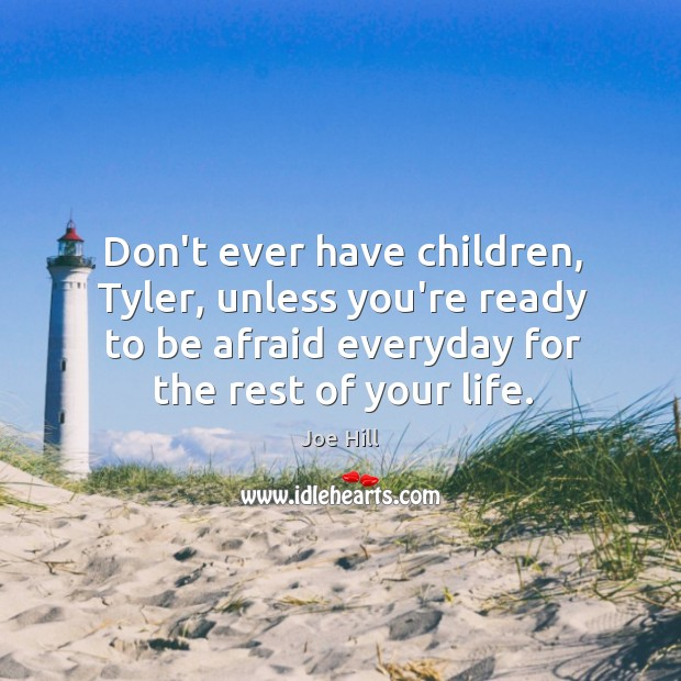 Don't ever have children, Tyler, unless you're ready to be afraid everyday Joe Hill Picture Quote