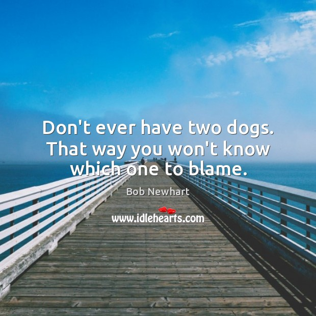 Don't ever have two dogs. That way you won't know which one to blame. Bob Newhart Picture Quote