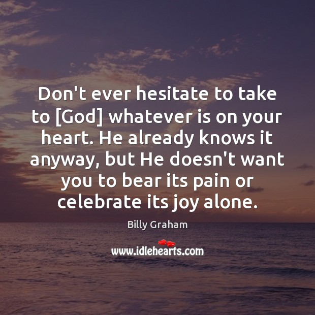 Don't ever hesitate to take to [God] whatever is on your heart. Image