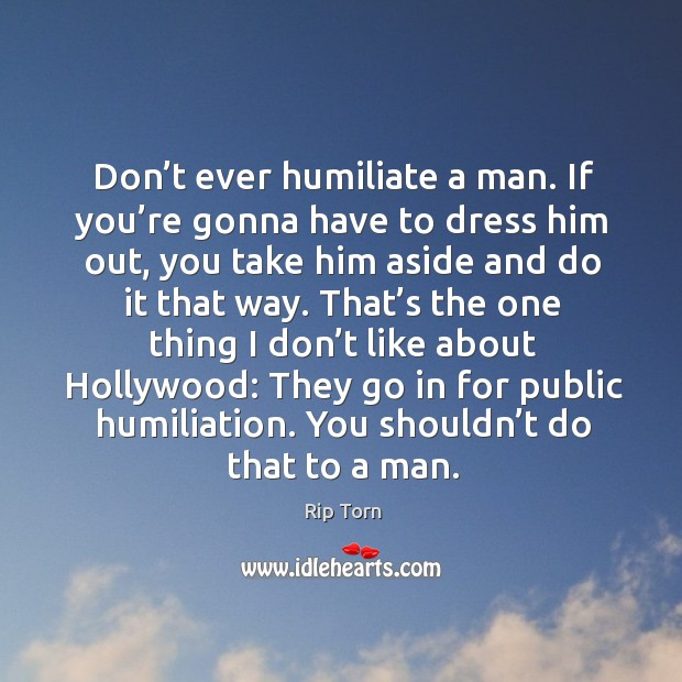 Don't ever humiliate a man. If you're gonna have to dress him out, you take him aside and do it that way. Rip Torn Picture Quote