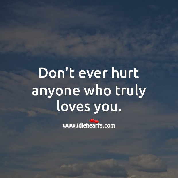 Don't ever hurt anyone who truly loves you. Hurt Quotes Image